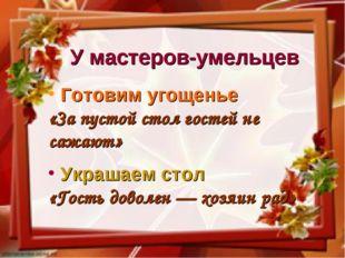 У мастеров-умельцев Готовим угощенье «За пустой стол гостей не сажают» Украша