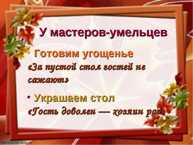 У мастеров-умельцев Готовим угощенье «За пустой стол гостей не сажают» Украша...