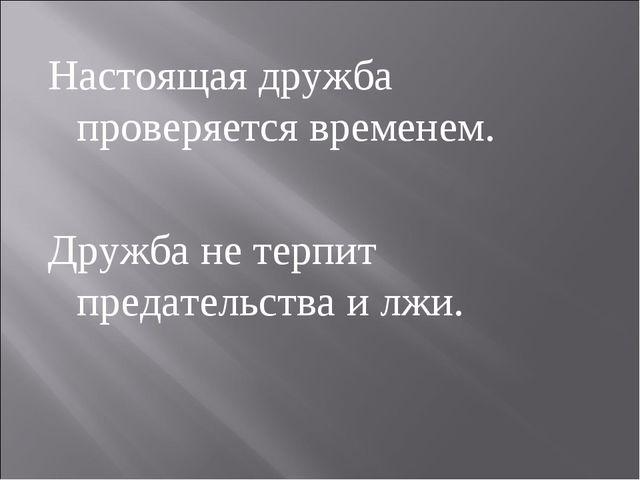 Настоящая дружба проверяется временем. Дружба не терпит предательства и лжи.