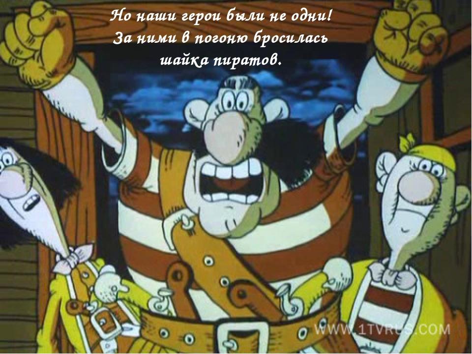 Но наши герои были не одни! За ними в погоню бросилась шайка пиратов.