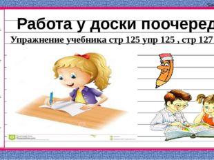 Работа у доски поочереди Упражнение учебника стр 125 упр 125 , стр 127 упр 23