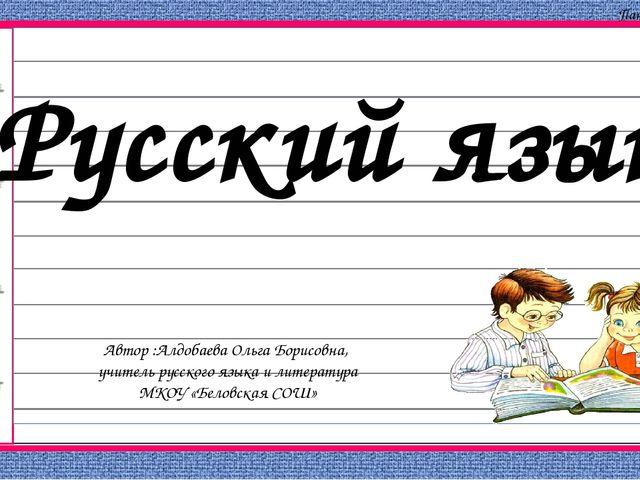 Автор :Алдобаева Ольга Борисовна, учитель русского языка и литература МКОУ «Б...
