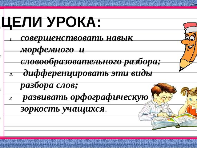 ЦЕЛИ УРОКА: совершенствовать навык морфемного и словообразовательного разбор...