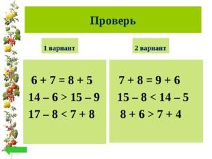 Проверь 1 вариант 6 + 7 = 8 + 5 14 – 6 > 15 – 9 17 – 8 < 7 + 8 2 вариант 7 +