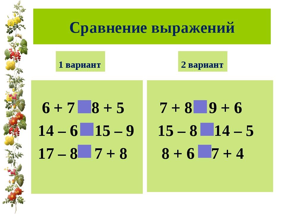 Сравнение выражений 1 вариант 6 + 7 = 8 + 5 14 – 6 > 15 – 9 17 – 8 < 7 + 8 2...