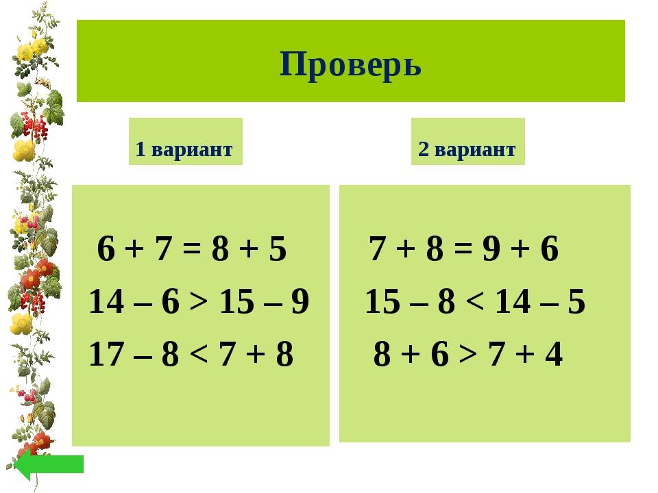 Проверь 1 вариант 6 + 7 = 8 + 5 14 – 6 > 15 – 9 17 – 8 < 7 + 8 2 вариант 7 +...