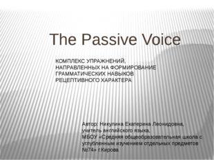 The Passive Voice Автор: Никулина Екатерина Леонидовна, учитель английского