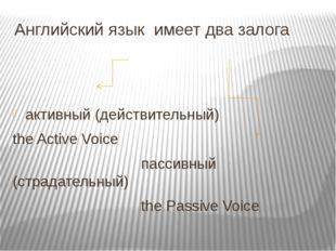 Английский язык имеет два залога активный (действительный) the Active Voice п