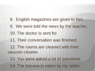 8. English magazines are given to him. 9. We were told the news by the teach