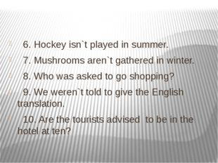 6. Hockey isn`t played in summer. 7. Mushrooms aren`t gathered in winter. 8.