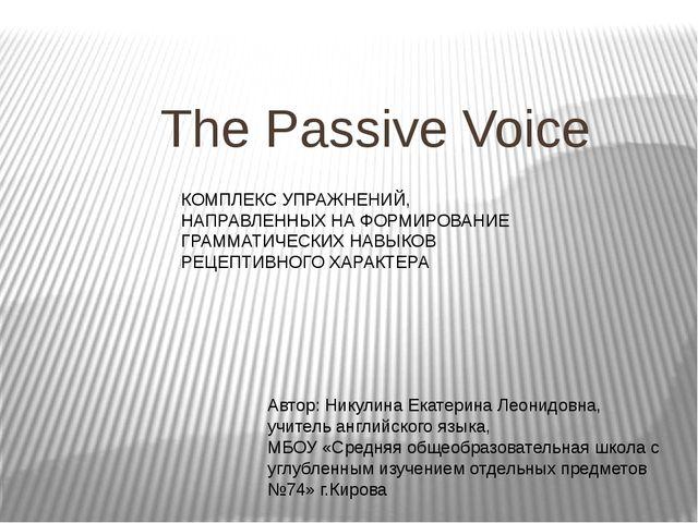 The Passive Voice Автор: Никулина Екатерина Леонидовна, учитель английского...