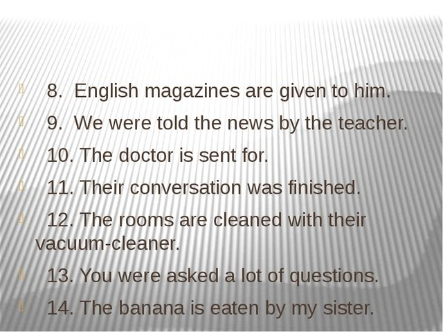 8. English magazines are given to him. 9. We were told the news by the teach...