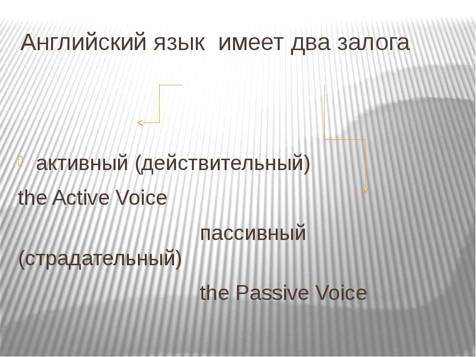 Английский язык имеет два залога активный (действительный) the Active Voice п...