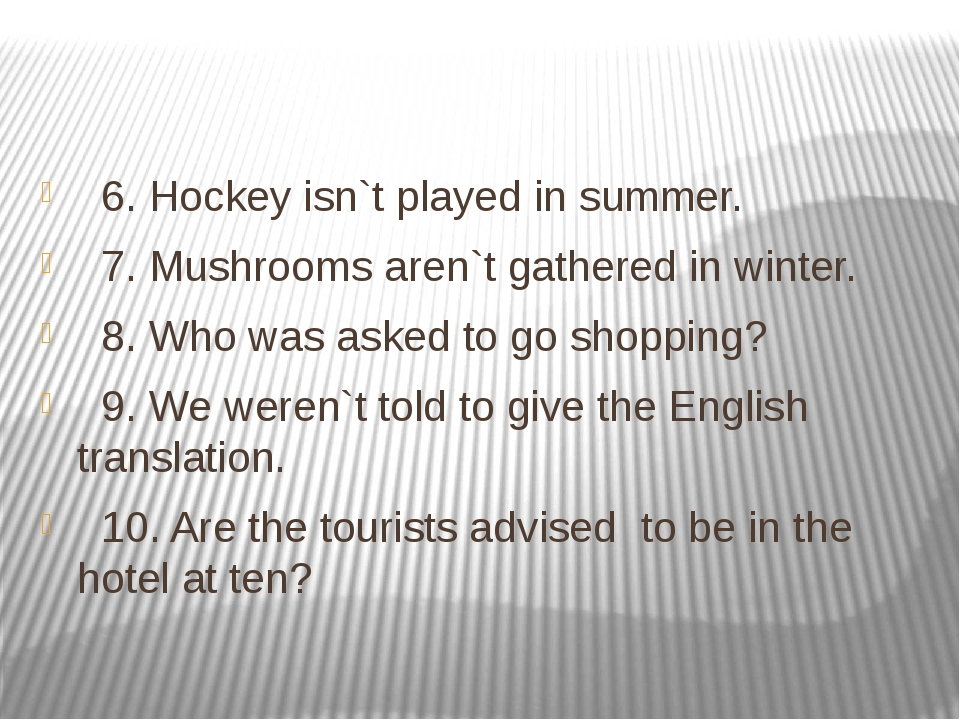 6. Hockey isn`t played in summer. 7. Mushrooms aren`t gathered in winter. 8....