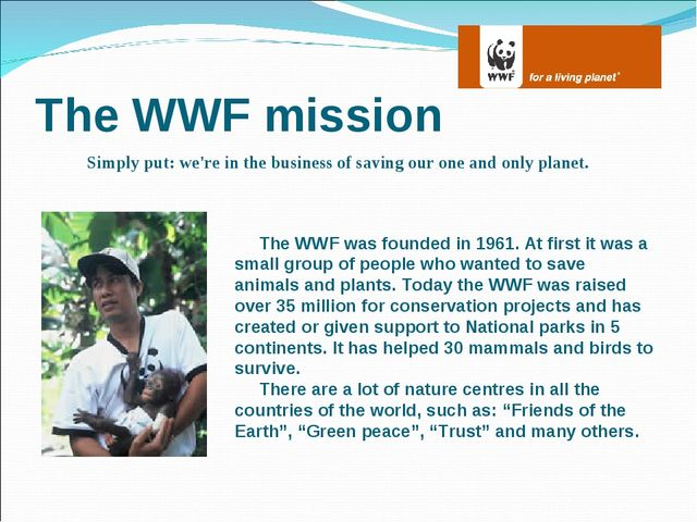 The WWF mission Simply put: we're in the business of saving our one and only...