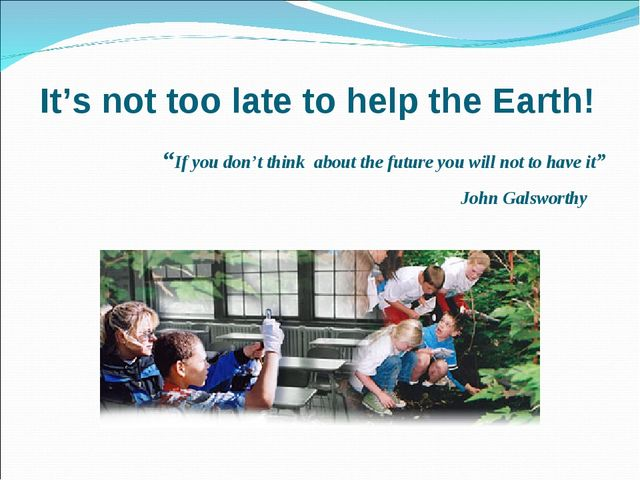 "It's not too late to help the Earth! ""If you don't think about the future you..."