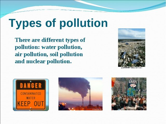 Types of pollution There are different types of pollution: water pollution, a...