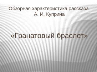 Обзорная характеристика рассказа А. И. Куприна «Гранатовый браслет»