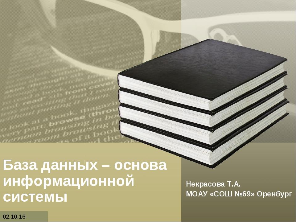 База данных – основа информационной системы Некрасова Т.А. МОАУ «СОШ №69» Оре...