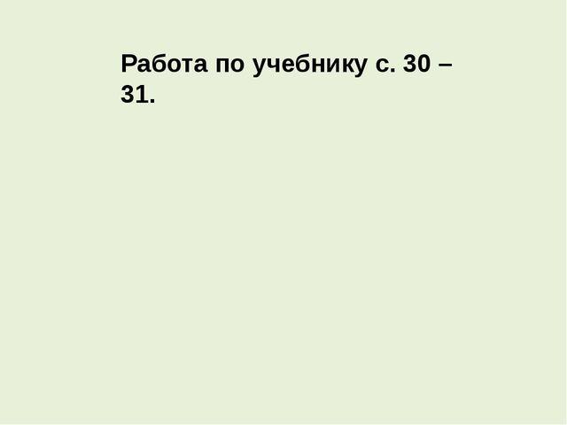 Работа по учебнику с. 30 – 31.
