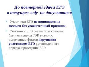 До повторной сдачи ЕГЭ в текущем году не допускаются Участники ЕГЭ не явивши