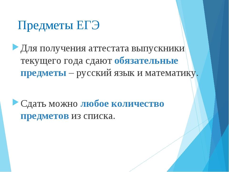 Предметы ЕГЭ Для получения аттестата выпускники текущего года сдают обязатель...