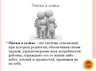 Опека в семье Опека в семье– это система отношений, при которых родители, об