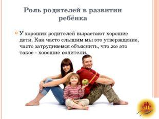 Роль родителей в развитии ребёнка У хороших родителей вырастают хорошие дети.