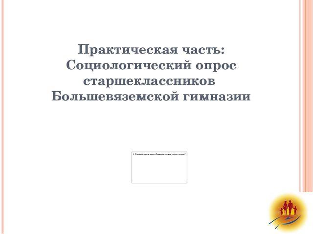 Практическая часть: Социологический опрос старшеклассников Большевяземской ги...