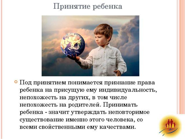 Принятие ребенка Под принятием понимается признание права ребенка на присущую...