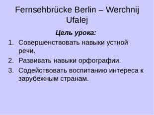 Fernsehbrücke Berlin – Werchnij Ufalej Цель урока: Совершенствовать навыки ус