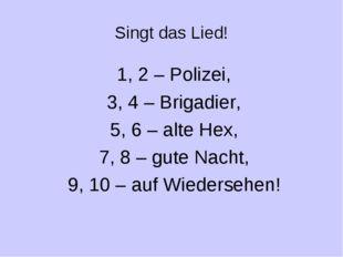 Singt das Lied! 1, 2 – Polizei, 3, 4 – Brigadier, 5, 6 – alte Hex, 7, 8 – gut