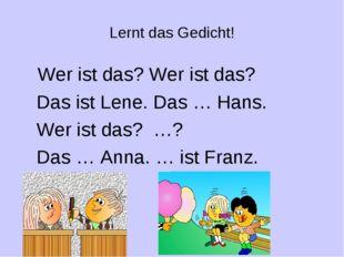 Lernt das Gedicht! Wer ist das? Wer ist das? Das ist Lene. Das … Hans. Wer is