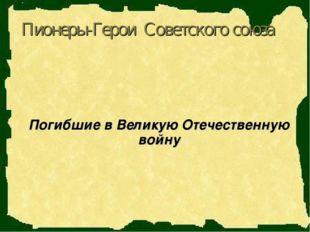 Пионеры-Герои Советского союза Погибшие в Великую Отечественную войну