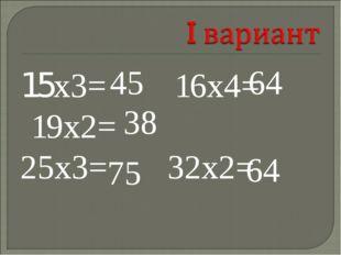 15х3= 16х4= 19х2= 25х3= 32х2= 45 64 38 75 64