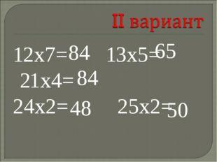 12х7= 13х5= 21х4= 24х2= 25х2= 84 84 65 48 50