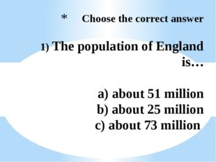 Choose the correct answer 1) The population of England is… a) about 51 milli
