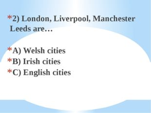 2) London, Liverpool, Manchester Leeds are… A) Welsh cities B) Irish cities C