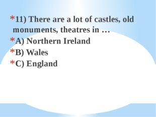 11) There are a lot of castles, old monuments, theatres in … A) Northern Irel