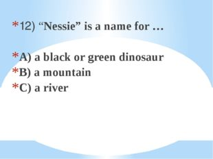"12) ""Nessie"" is a name for … A) a black or green dinosaur B) a mountain C) a"