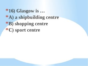 16) Glasgow is … A) a shipbuilding centre B) shopping centre C) sport centre