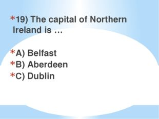 19) The capital of Northern Ireland is … A) Belfast B) Aberdeen C) Dublin