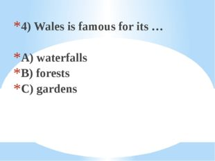 4) Wales is famous for its … A) waterfalls B) forests C) gardens
