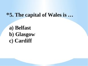 5. The capital of Wales is … a) Belfast b) Glasgow c) Cardiff