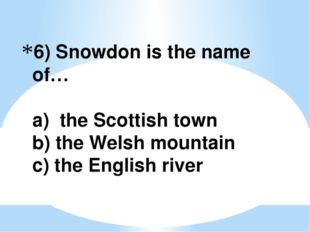 6) Snowdon is the name of… a) the Scottish town b) the Welsh mountain c) the