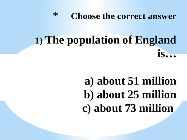 Choose the correct answer 1) The population of England is… a) about 51 milli...