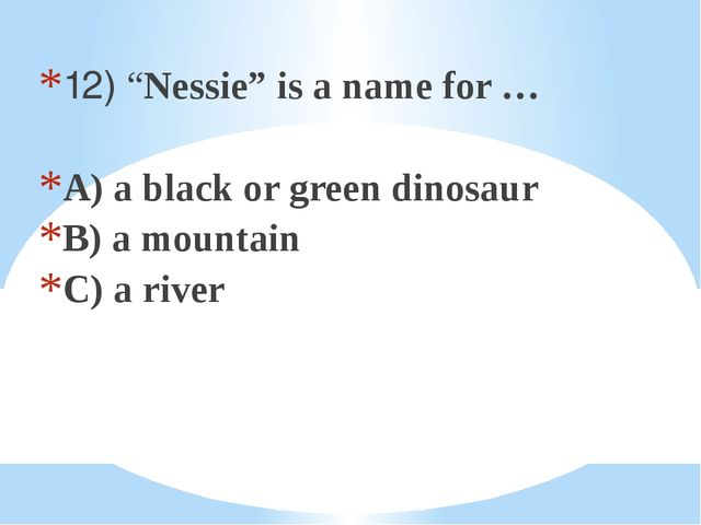 "12) ""Nessie"" is a name for … A) a black or green dinosaur B) a mountain C) a..."
