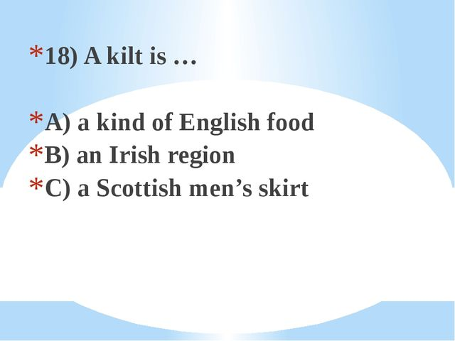 18) A kilt is … A) a kind of English food B) an Irish region C) a Scottish me...