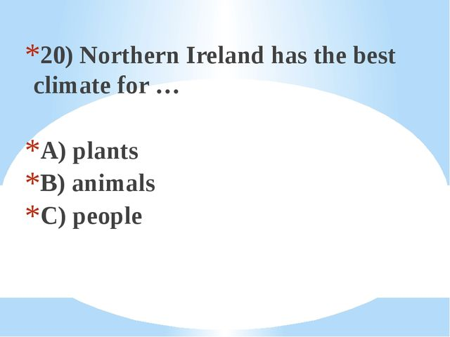 20) Northern Ireland has the best climate for … A) plants B) animals C) people