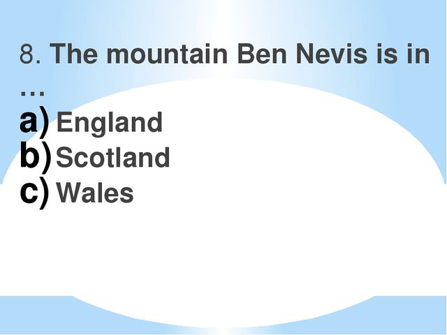 8. The mountain Ben Nevis is in … England Scotland Wales